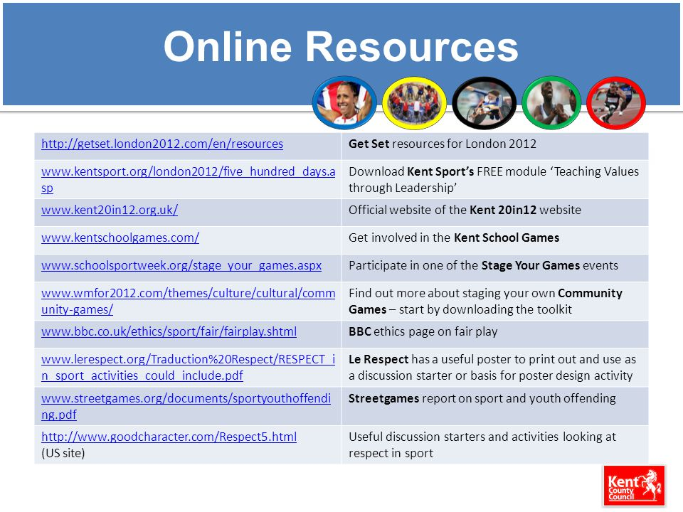 Online Resources http://getset.london2012.com/en/resourcesGet Set resources for London 2012 www.kentsport.org/london2012/five_hundred_days.a sp Download Kent Sport's FREE module 'Teaching Values through Leadership' www.kent20in12.org.uk/Official website of the Kent 20in12 website www.kentschoolgames.com/Get involved in the Kent School Games www.schoolsportweek.org/stage_your_games.aspxParticipate in one of the Stage Your Games events www.wmfor2012.com/themes/culture/cultural/comm unity-games/ Find out more about staging your own Community Games – start by downloading the toolkit www.bbc.co.uk/ethics/sport/fair/fairplay.shtmlBBC ethics page on fair play www.lerespect.org/Traduction%20Respect/RESPECT_i n_sport_activities_could_include.pdf Le Respect has a useful poster to print out and use as a discussion starter or basis for poster design activity www.streetgames.org/documents/sportyouthoffendi ng.pdf Streetgames report on sport and youth offending http://www.goodcharacter.com/Respect5.html (US site) Useful discussion starters and activities looking at respect in sport
