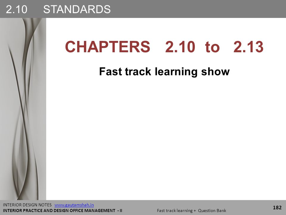 2.10 STANDARDS 182 INTERIOR DESIGN NOTES www.gautamshah.inwww.gautamshah.in INTERIOR PRACTICE AND DESIGN OFFICE MANAGEMENT - II Fast track learning + Question Bank CHAPTERS 2.10 to 2.13 Fast track learning show