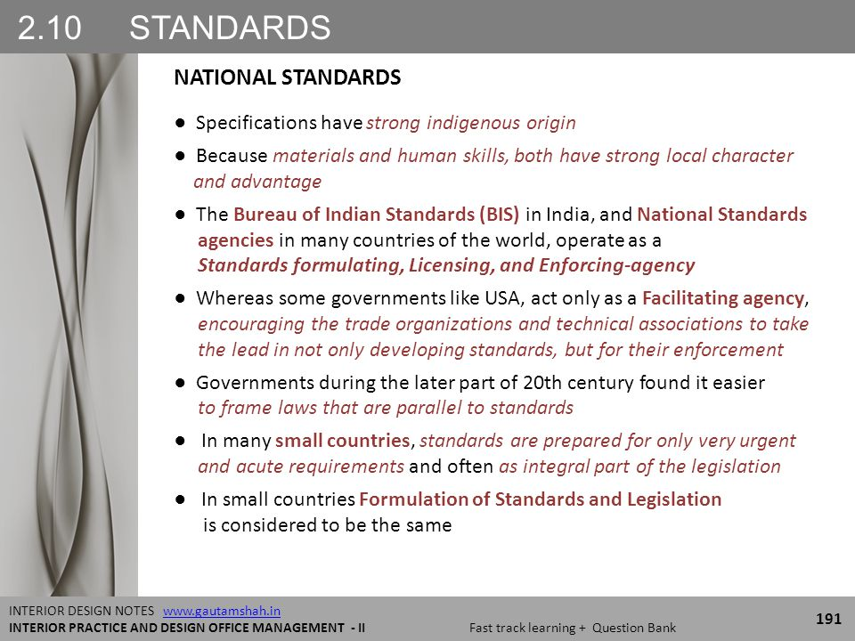 2.10 STANDARDS 191 INTERIOR DESIGN NOTES www.gautamshah.inwww.gautamshah.in INTERIOR PRACTICE AND DESIGN OFFICE MANAGEMENT - II Fast track learning + Question Bank ● Specifications have strong indigenous origin ● Because materials and human skills, both have strong local character and advantage ● The Bureau of Indian Standards (BIS) in India, and National Standards agencies in many countries of the world, operate as a Standards formulating, Licensing, and Enforcing-agency ● Whereas some governments like USA, act only as a Facilitating agency, encouraging the trade organizations and technical associations to take the lead in not only developing standards, but for their enforcement ● Governments during the later part of 20th century found it easier to frame laws that are parallel to standards ● In many small countries, standards are prepared for only very urgent and acute requirements and often as integral part of the legislation ● In small countries Formulation of Standards and Legislation is considered to be the same NATIONAL STANDARDS