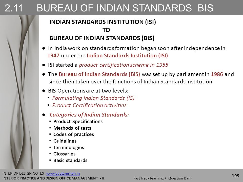 2.11 BUREAU OF INDIAN STANDARDS BIS 199 INTERIOR DESIGN NOTES www.gautamshah.inwww.gautamshah.in INTERIOR PRACTICE AND DESIGN OFFICE MANAGEMENT - II Fast track learning + Question Bank ● In India work on standards formation began soon after independence in 1947 under the Indian Standards Institution (ISI) ● ISI started a product certification scheme in 1955 ● The Bureau of Indian Standards (BIS) was set up by parliament in 1986 and since then taken over the functions of Indian Standards Institution ● BIS Operations are at two levels: ▪ Formulating Indian Standards (IS) ▪ Product Certification activities ● Categories of Indian Standards: ▪ Product Specifications ▪ Methods of tests ▪ Codes of practices ▪ Guidelines ▪ Terminologies ▪ Glossaries ▪ Basic standards INDIAN STANDARDS INSTITUTION (ISI) TO BUREAU OF INDIAN STANDARDS (BIS)