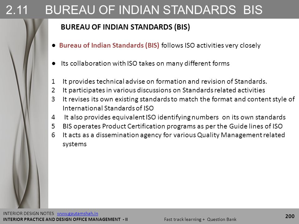 2.11 BUREAU OF INDIAN STANDARDS BIS 200 INTERIOR DESIGN NOTES www.gautamshah.inwww.gautamshah.in INTERIOR PRACTICE AND DESIGN OFFICE MANAGEMENT - II Fast track learning + Question Bank ● Bureau of Indian Standards (BIS) follows ISO activities very closely ● Its collaboration with ISO takes on many different forms 1It provides technical advise on formation and revision of Standards.