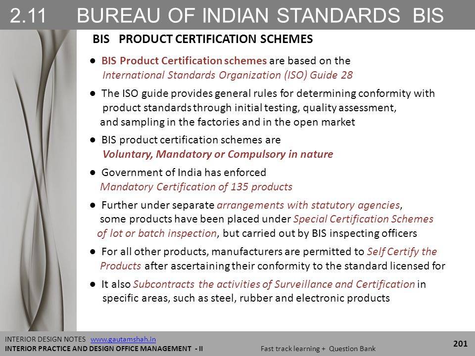 2.11 BUREAU OF INDIAN STANDARDS BIS 201 INTERIOR DESIGN NOTES www.gautamshah.inwww.gautamshah.in INTERIOR PRACTICE AND DESIGN OFFICE MANAGEMENT - II Fast track learning + Question Bank ● BIS Product Certification schemes are based on the International Standards Organization (ISO) Guide 28 ● The ISO guide provides general rules for determining conformity with product standards through initial testing, quality assessment, and sampling in the factories and in the open market ● BIS product certification schemes are Voluntary, Mandatory or Compulsory in nature ● Government of India has enforced Mandatory Certification of 135 products ● Further under separate arrangements with statutory agencies, some products have been placed under Special Certification Schemes of lot or batch inspection, but carried out by BIS inspecting officers ● For all other products, manufacturers are permitted to Self Certify the Products after ascertaining their conformity to the standard licensed for ● It also Subcontracts the activities of Surveillance and Certification in specific areas, such as steel, rubber and electronic products BIS PRODUCT CERTIFICATION SCHEMES
