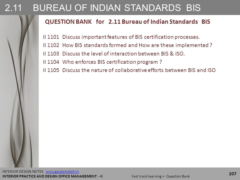 2.11 BUREAU OF INDIAN STANDARDS BIS 207 INTERIOR DESIGN NOTES www.gautamshah.inwww.gautamshah.in INTERIOR PRACTICE AND DESIGN OFFICE MANAGEMENT - II Fast track learning + Question Bank QUESTION BANK for 2.11 Bureau of Indian Standards BIS II 1101 Discuss important features of BIS certification processes.