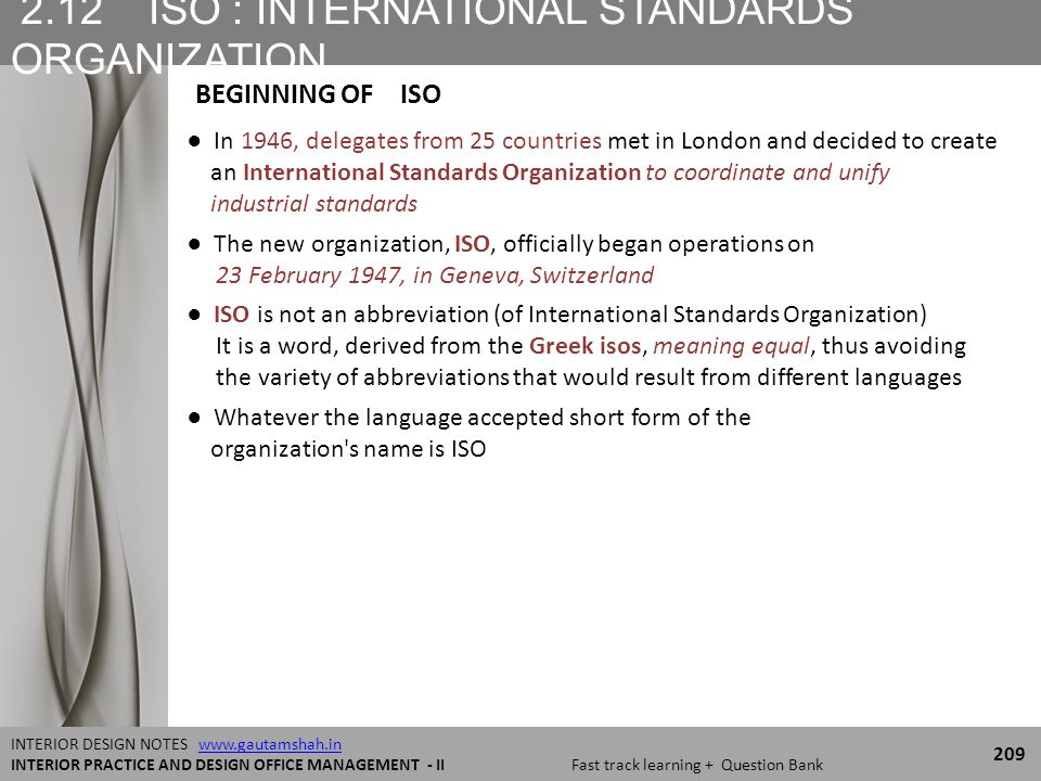 2.12 ISO : INTERNATIONAL STANDARDS ORGANIZATION 209 INTERIOR DESIGN NOTES www.gautamshah.inwww.gautamshah.in INTERIOR PRACTICE AND DESIGN OFFICE MANAGEMENT - II Fast track learning + Question Bank ● In 1946, delegates from 25 countries met in London and decided to create an International Standards Organization to coordinate and unify industrial standards ● The new organization, ISO, officially began operations on 23 February 1947, in Geneva, Switzerland ● ISO is not an abbreviation (of International Standards Organization) It is a word, derived from the Greek isos, meaning equal, thus avoiding the variety of abbreviations that would result from different languages ● Whatever the language accepted short form of the organization s name is ISO BEGINNING OF ISO