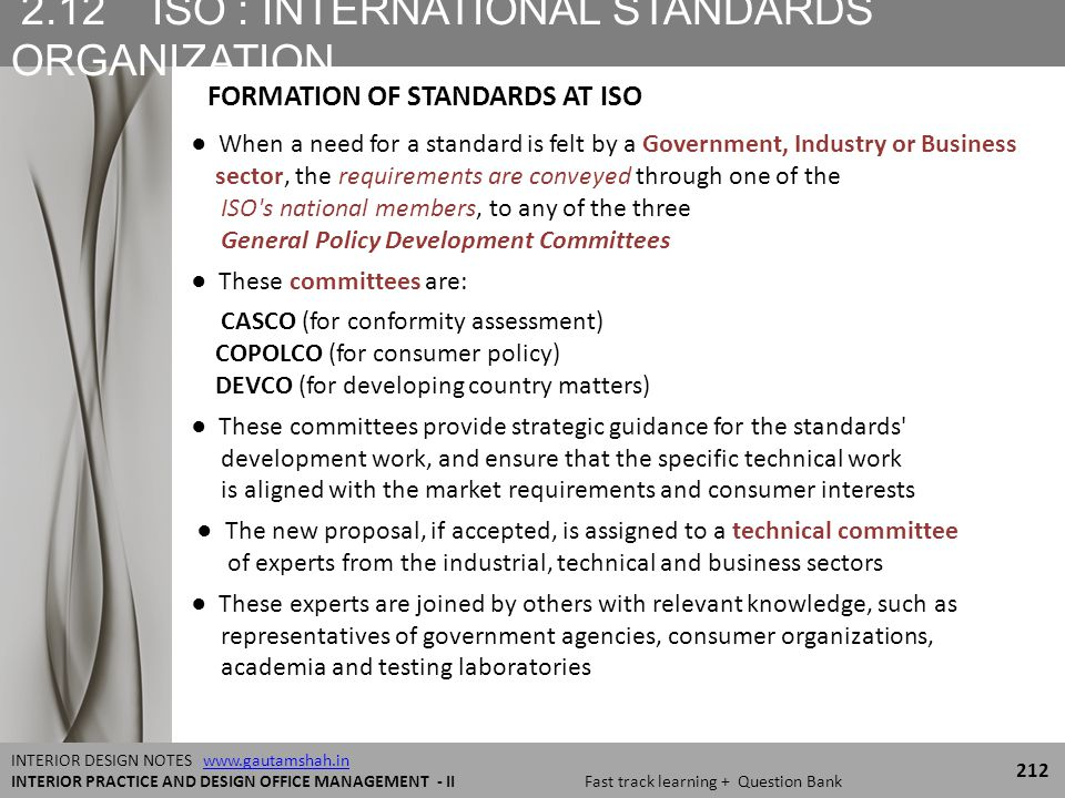 2.12 ISO : INTERNATIONAL STANDARDS ORGANIZATION 212 INTERIOR DESIGN NOTES www.gautamshah.inwww.gautamshah.in INTERIOR PRACTICE AND DESIGN OFFICE MANAGEMENT - II Fast track learning + Question Bank ● When a need for a standard is felt by a Government, Industry or Business sector, the requirements are conveyed through one of the ISO s national members, to any of the three General Policy Development Committees ● These committees are: CASCO (for conformity assessment) COPOLCO (for consumer policy) DEVCO (for developing country matters) ● These committees provide strategic guidance for the standards development work, and ensure that the specific technical work is aligned with the market requirements and consumer interests ● The new proposal, if accepted, is assigned to a technical committee of experts from the industrial, technical and business sectors ● These experts are joined by others with relevant knowledge, such as representatives of government agencies, consumer organizations, academia and testing laboratories FORMATION OF STANDARDS AT ISO