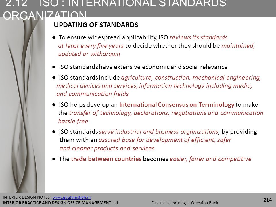 2.12 ISO : INTERNATIONAL STANDARDS ORGANIZATION 214 INTERIOR DESIGN NOTES www.gautamshah.inwww.gautamshah.in INTERIOR PRACTICE AND DESIGN OFFICE MANAGEMENT - II Fast track learning + Question Bank ● To ensure widespread applicability, ISO reviews its standards at least every five years to decide whether they should be maintained, updated or withdrawn ● ISO standards have extensive economic and social relevance ● ISO standards include agriculture, construction, mechanical engineering, medical devices and services, information technology including media, and communication fields ● ISO helps develop an International Consensus on Terminology to make the transfer of technology, declarations, negotiations and communication hassle free ● ISO standards serve industrial and business organizations, by providing them with an assured base for development of efficient, safer and cleaner products and services ● The trade between countries becomes easier, fairer and competitive UPDATING OF STANDARDS