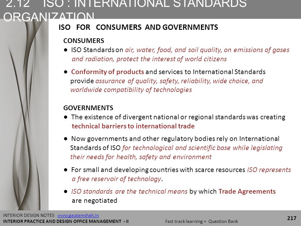 2.12 ISO : INTERNATIONAL STANDARDS ORGANIZATION 217 INTERIOR DESIGN NOTES www.gautamshah.inwww.gautamshah.in INTERIOR PRACTICE AND DESIGN OFFICE MANAGEMENT - II Fast track learning + Question Bank CONSUMERS ● ISO Standards on air, water, food, and soil quality, on emissions of gases and radiation, protect the interest of world citizens ● Conformity of products and services to International Standards provide assurance of quality, safety, reliability, wide choice, and worldwide compatibility of technologies GOVERNMENTS ● The existence of divergent national or regional standards was creating technical barriers to international trade ● Now governments and other regulatory bodies rely on International Standards of ISO for technological and scientific base while legislating their needs for health, safety and environment ● For small and developing countries with scarce resources ISO represents a free reservoir of technology.