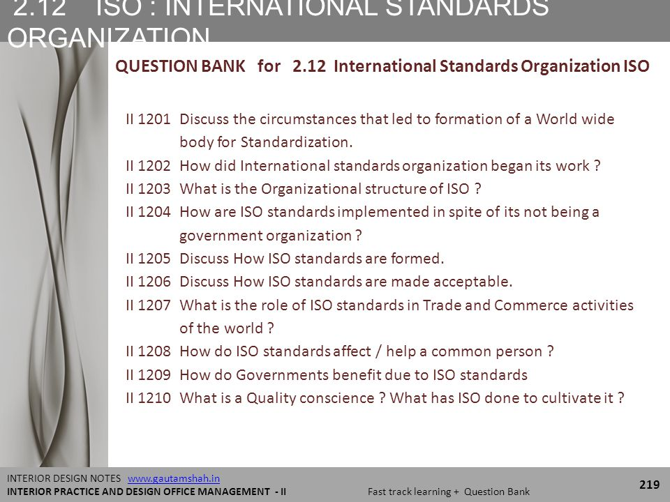 2.12 ISO : INTERNATIONAL STANDARDS ORGANIZATION 219 INTERIOR DESIGN NOTES www.gautamshah.inwww.gautamshah.in INTERIOR PRACTICE AND DESIGN OFFICE MANAGEMENT - II Fast track learning + Question Bank QUESTION BANK for 2.12 International Standards Organization ISO II 1201 Discuss the circumstances that led to formation of a World wide body for Standardization.