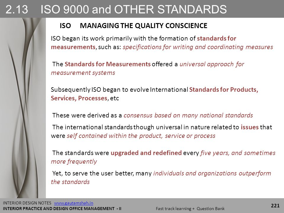 2.13 ISO 9000 and OTHER STANDARDS 221 INTERIOR DESIGN NOTES www.gautamshah.inwww.gautamshah.in INTERIOR PRACTICE AND DESIGN OFFICE MANAGEMENT - II Fast track learning + Question Bank ISO began its work primarily with the formation of standards for measurements, such as: specifications for writing and coordinating measures The Standards for Measurements offered a universal approach for measurement systems Subsequently ISO began to evolve International Standards for Products, Services, Processes, etc These were derived as a consensus based on many national standards The international standards though universal in nature related to issues that were self contained within the product, service or process The standards were upgraded and redefined every five years, and sometimes more frequently Yet, to serve the user better, many individuals and organizations outperform the standards ISO MANAGING THE QUALITY CONSCIENCE