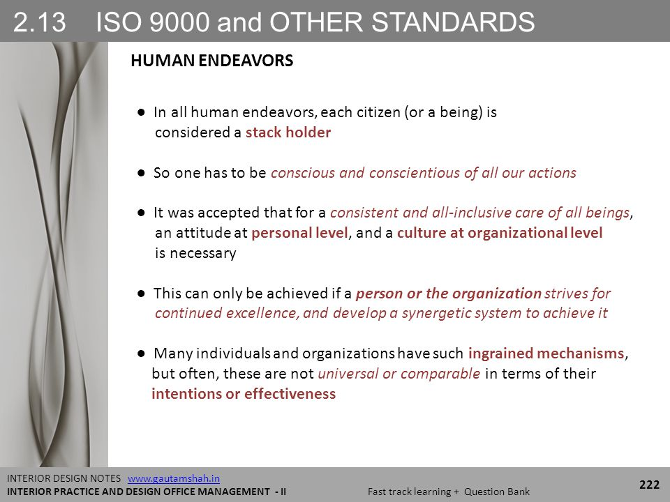 2.13 ISO 9000 and OTHER STANDARDS 222 INTERIOR DESIGN NOTES www.gautamshah.inwww.gautamshah.in INTERIOR PRACTICE AND DESIGN OFFICE MANAGEMENT - II Fast track learning + Question Bank ● In all human endeavors, each citizen (or a being) is considered a stack holder ● So one has to be conscious and conscientious of all our actions ● It was accepted that for a consistent and all-inclusive care of all beings, an attitude at personal level, and a culture at organizational level is necessary ● This can only be achieved if a person or the organization strives for continued excellence, and develop a synergetic system to achieve it ● Many individuals and organizations have such ingrained mechanisms, but often, these are not universal or comparable in terms of their intentions or effectiveness HUMAN ENDEAVORS