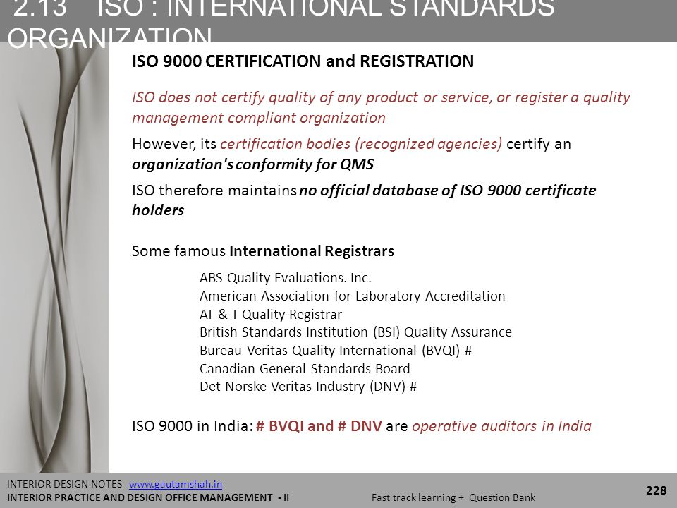 2.13 ISO : INTERNATIONAL STANDARDS ORGANIZATION 228 INTERIOR DESIGN NOTES www.gautamshah.inwww.gautamshah.in INTERIOR PRACTICE AND DESIGN OFFICE MANAGEMENT - II Fast track learning + Question Bank ISO does not certify quality of any product or service, or register a quality management compliant organization However, its certification bodies (recognized agencies) certify an organization s conformity for QMS ISO therefore maintains no official database of ISO 9000 certificate holders Some famous International Registrars ABS Quality Evaluations.