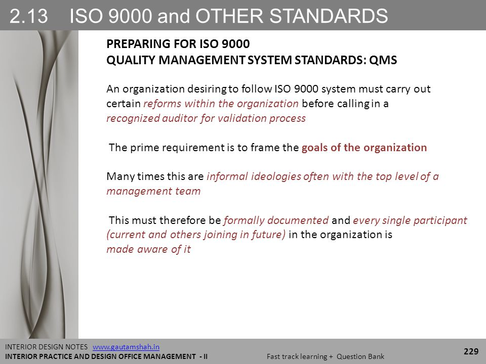 2.13 ISO 9000 and OTHER STANDARDS 229 INTERIOR DESIGN NOTES www.gautamshah.inwww.gautamshah.in INTERIOR PRACTICE AND DESIGN OFFICE MANAGEMENT - II Fast track learning + Question Bank An organization desiring to follow ISO 9000 system must carry out certain reforms within the organization before calling in a recognized auditor for validation process The prime requirement is to frame the goals of the organization Many times this are informal ideologies often with the top level of a management team This must therefore be formally documented and every single participant (current and others joining in future) in the organization is made aware of it PREPARING FOR ISO 9000 QUALITY MANAGEMENT SYSTEM STANDARDS: QMS