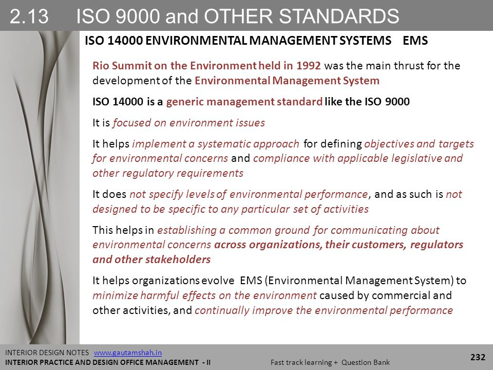 2.13 ISO 9000 and OTHER STANDARDS 232 INTERIOR DESIGN NOTES www.gautamshah.inwww.gautamshah.in INTERIOR PRACTICE AND DESIGN OFFICE MANAGEMENT - II Fast track learning + Question Bank Rio Summit on the Environment held in 1992 was the main thrust for the development of the Environmental Management System ISO 14000 is a generic management standard like the ISO 9000 It is focused on environment issues It helps implement a systematic approach for defining objectives and targets for environmental concerns and compliance with applicable legislative and other regulatory requirements It does not specify levels of environmental performance, and as such is not designed to be specific to any particular set of activities This helps in establishing a common ground for communicating about environmental concerns across organizations, their customers, regulators and other stakeholders It helps organizations evolve EMS (Environmental Management System) to minimize harmful effects on the environment caused by commercial and other activities, and continually improve the environmental performance ISO 14000 ENVIRONMENTAL MANAGEMENT SYSTEMS EMS