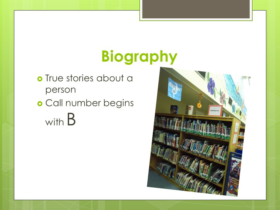Biography  True stories about a person  Call number begins with B