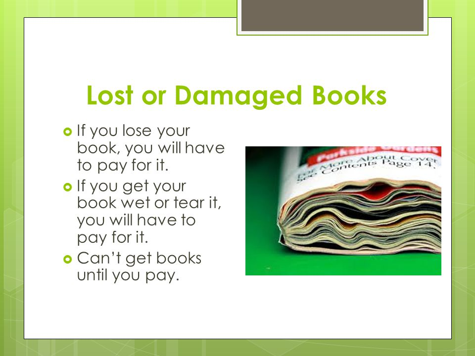 Lost or Damaged Books  If you lose your book, you will have to pay for it.  If you get your book wet or tear it, you will have to pay for it.  Can'