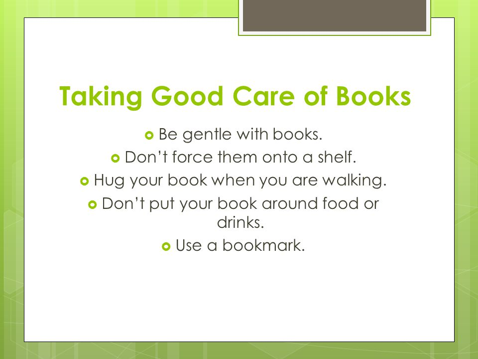 Taking Good Care of Books  Be gentle with books.  Don't force them onto a shelf.  Hug your book when you are walking.  Don't put your book around