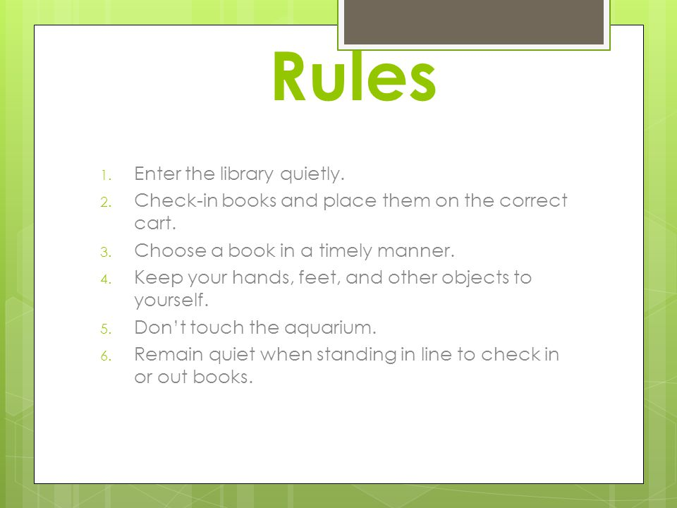 Rules 1. Enter the library quietly. 2. Check-in books and place them on the correct cart. 3. Choose a book in a timely manner. 4. Keep your hands, fee