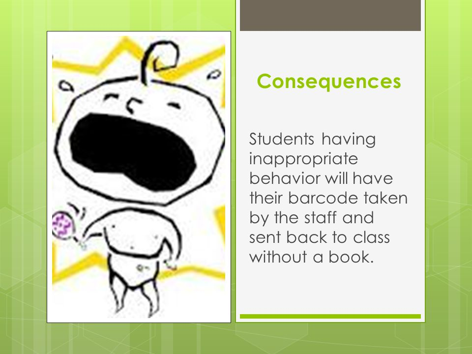 Consequences Students having inappropriate behavior will have their barcode taken by the staff and sent back to class without a book.