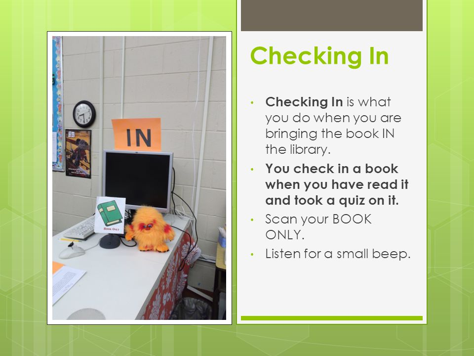 Checking In Checking In is what you do when you are bringing the book IN the library.