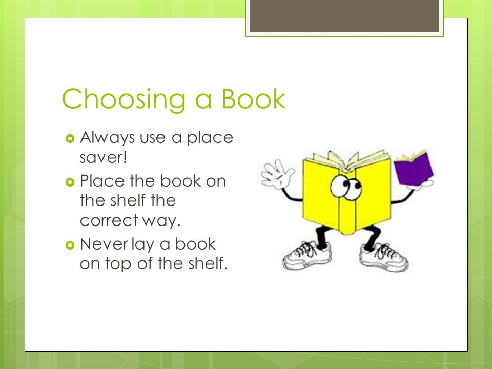 Choosing a Book  Always use a place saver!  Place the book on the shelf the correct way.  Never lay a book on top of the shelf.