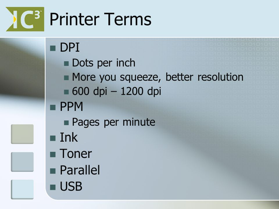 Printer Terms DPI Dots per inch More you squeeze, better resolution 600 dpi – 1200 dpi PPM Pages per minute Ink Toner Parallel USB