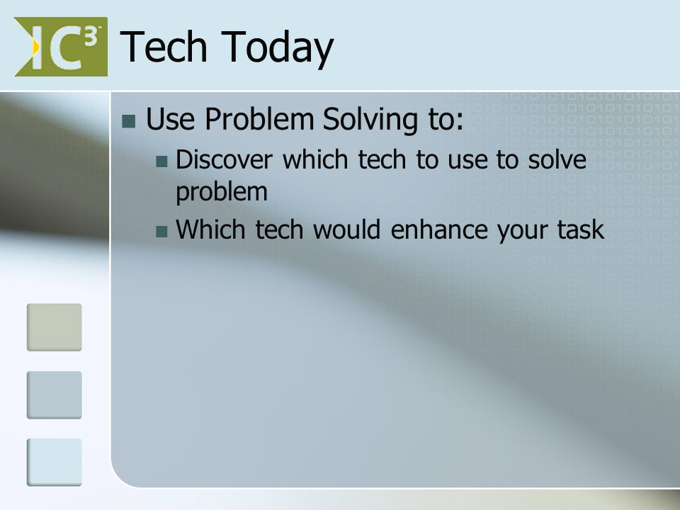 Tech Today Use Problem Solving to: Discover which tech to use to solve problem Which tech would enhance your task