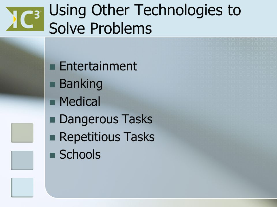 Using Other Technologies to Solve Problems Entertainment Banking Medical Dangerous Tasks Repetitious Tasks Schools