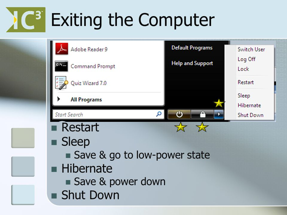 Exiting the Computer Switch User Switch but programs still running Log Off Closes programs & waits for log on Lock No one else can log on Restart Sleep Save & go to low-power state Hibernate Save & power down Shut Down