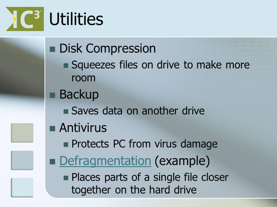 Utilities Disk Compression Squeezes files on drive to make more room Backup Saves data on another drive Antivirus Protects PC from virus damage Defragmentation (example) Defragmentation Places parts of a single file closer together on the hard drive