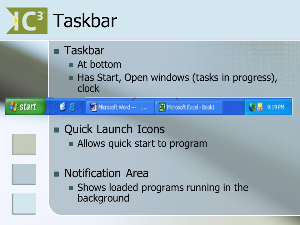 Taskbar At bottom Has Start, Open windows (tasks in progress), clock Quick Launch Icons Allows quick start to program Notification Area Shows loaded programs running in the background