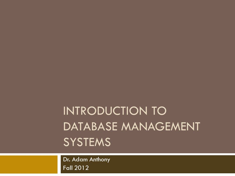INTRODUCTION TO DATABASE MANAGEMENT SYSTEMS Dr. Adam Anthony Fall 2012