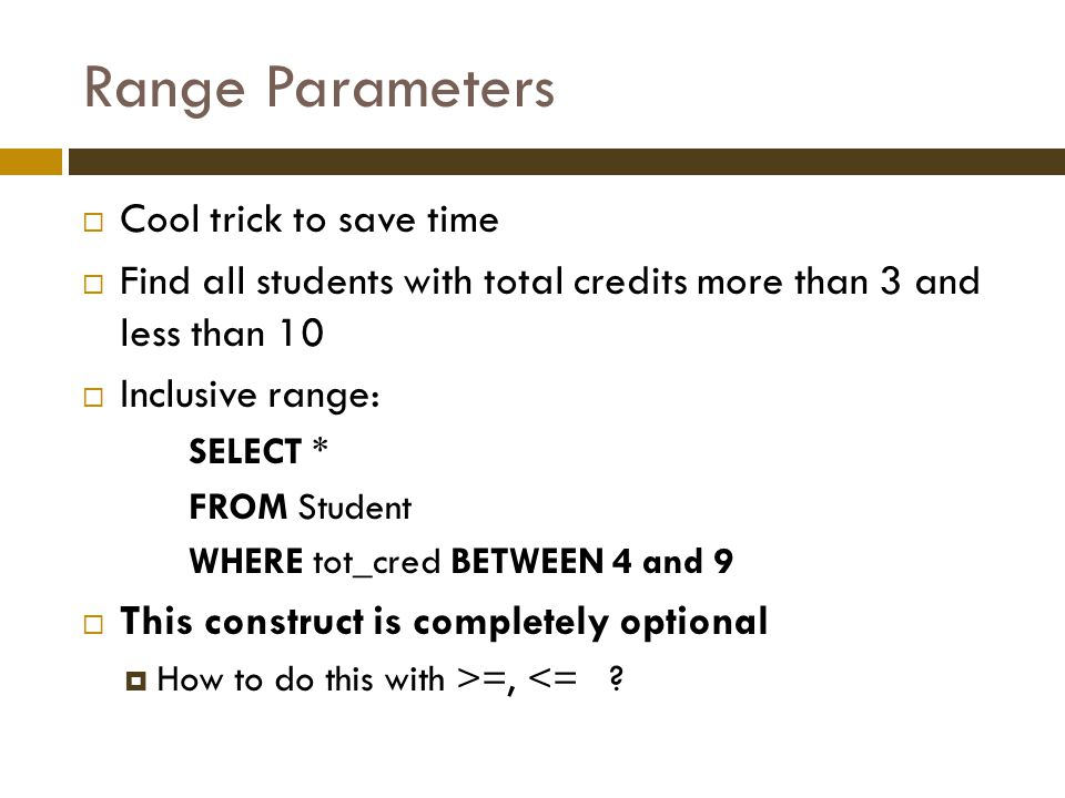 Range Parameters  Cool trick to save time  Find all students with total credits more than 3 and less than 10  Inclusive range: SELECT * FROM Student WHERE tot_cred BETWEEN 4 and 9  This construct is completely optional  How to do this with >=, <=