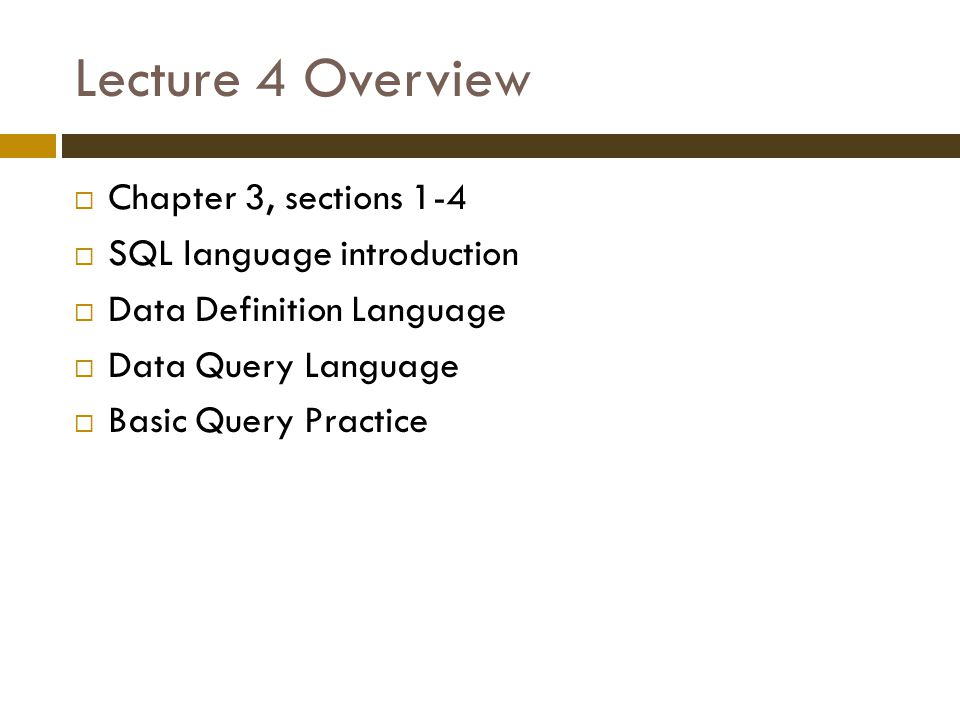 Lecture 4 Overview  Chapter 3, sections 1-4  SQL language introduction  Data Definition Language  Data Query Language  Basic Query Practice