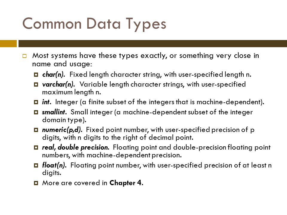 Common Data Types  Most systems have these types exactly, or something very close in name and usage:  char(n).