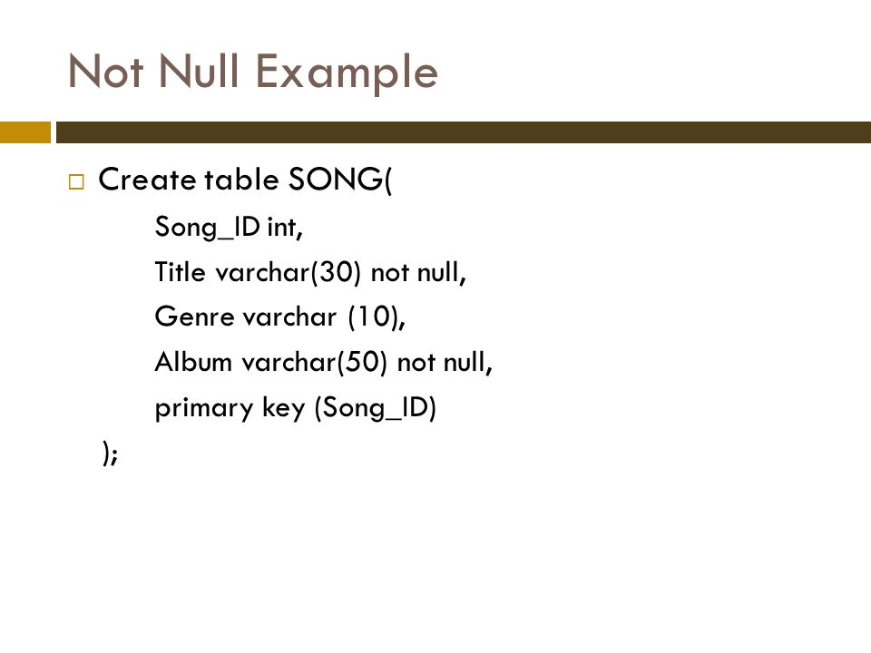 Not Null Example  Create table SONG( Song_ID int, Title varchar(30) not null, Genre varchar (10), Album varchar(50) not null, primary key (Song_ID) );