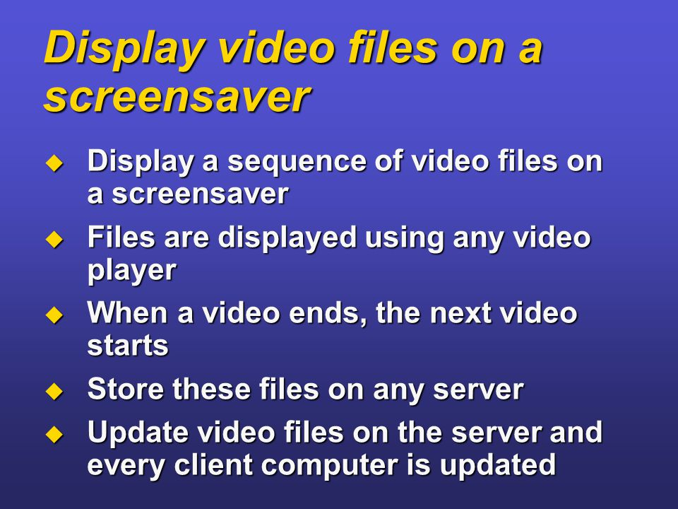 Display video files on a screensaver  Display a sequence of video files on a screensaver  Files are displayed using any video player  When a video ends, the next video starts  Store these files on any server  Update video files on the server and every client computer is updated