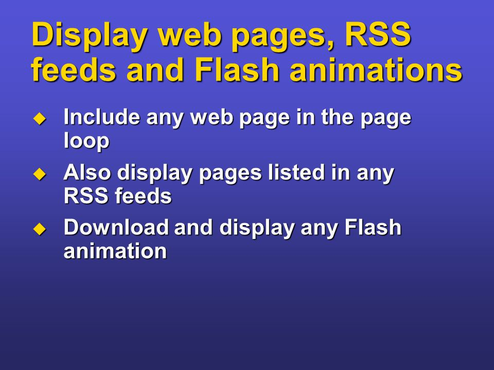 Display web pages, RSS feeds and Flash animations  Include any web page in the page loop  Also display pages listed in any RSS feeds  Download and display any Flash animation