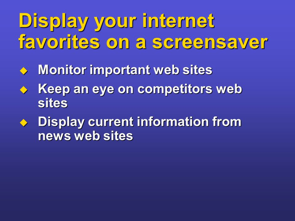Display your internet favorites on a screensaver  Monitor important web sites  Keep an eye on competitors web sites  Display current information fr