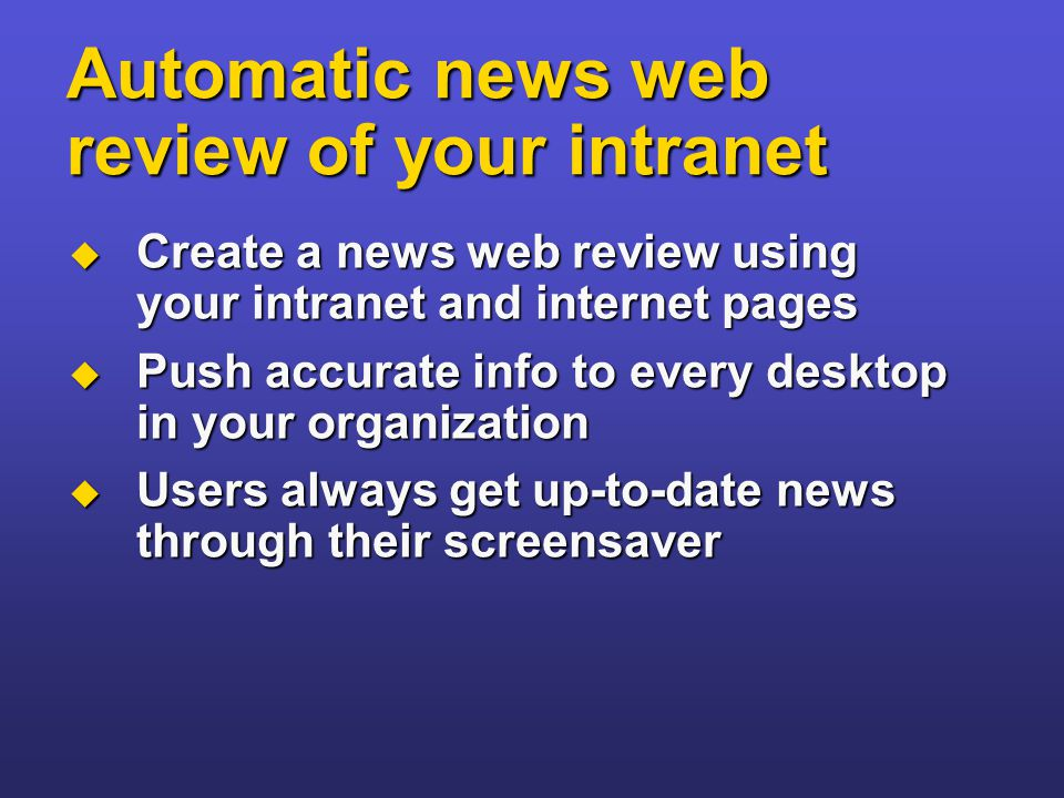 Automatic news web review of your intranet  Create a news web review using your intranet and internet pages  Push accurate info to every desktop in your organization  Users always get up-to-date news through their screensaver