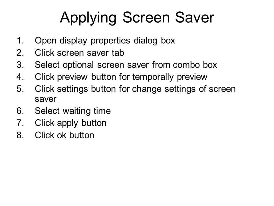 Applying Screen Saver 1.Open display properties dialog box 2.Click screen saver tab 3.Select optional screen saver from combo box 4.Click preview button for temporally preview 5.Click settings button for change settings of screen saver 6.Select waiting time 7.Click apply button 8.Click ok button