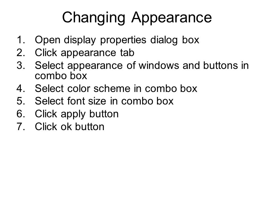 Changing Appearance 1.Open display properties dialog box 2.Click appearance tab 3.Select appearance of windows and buttons in combo box 4.Select color scheme in combo box 5.Select font size in combo box 6.Click apply button 7.Click ok button