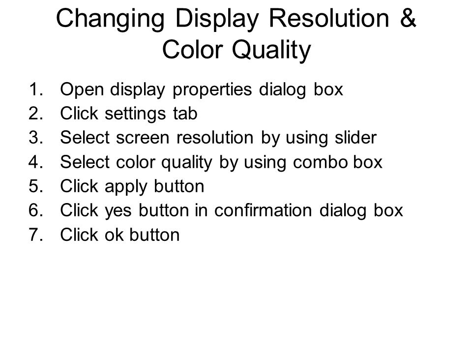 Changing Display Resolution & Color Quality 1.Open display properties dialog box 2.Click settings tab 3.Select screen resolution by using slider 4.Select color quality by using combo box 5.Click apply button 6.Click yes button in confirmation dialog box 7.Click ok button