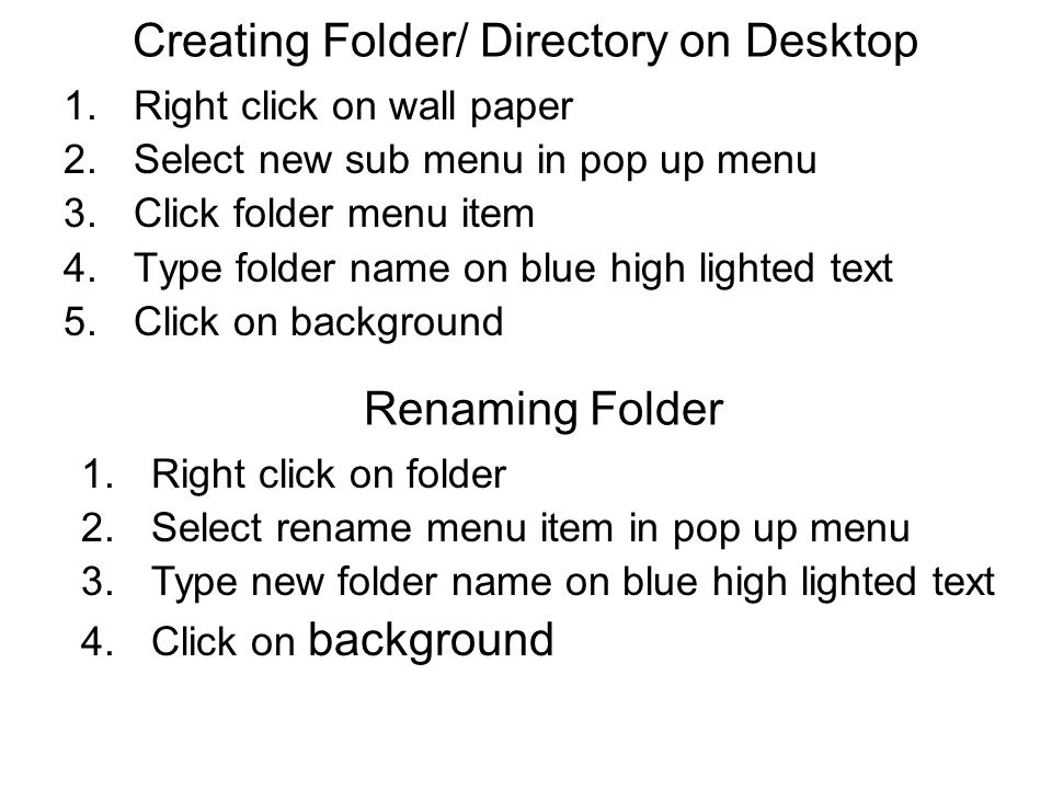 Creating Folder/ Directory on Desktop 1.Right click on wall paper 2.Select new sub menu in pop up menu 3.Click folder menu item 4.Type folder name on blue high lighted text 5.Click on background Renaming Folder 1.Right click on folder 2.Select rename menu item in pop up menu 3.Type new folder name on blue high lighted text 4.Click on background