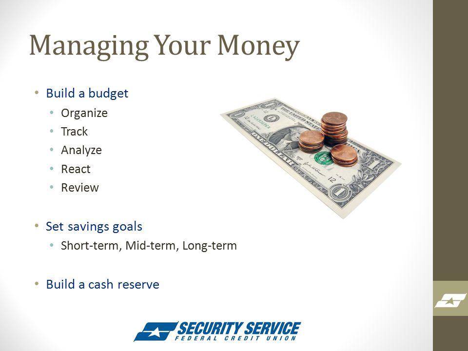 Managing Your Money Build a budget Organize Track Analyze React Review Set savings goals Short-term, Mid-term, Long-term Build a cash reserve