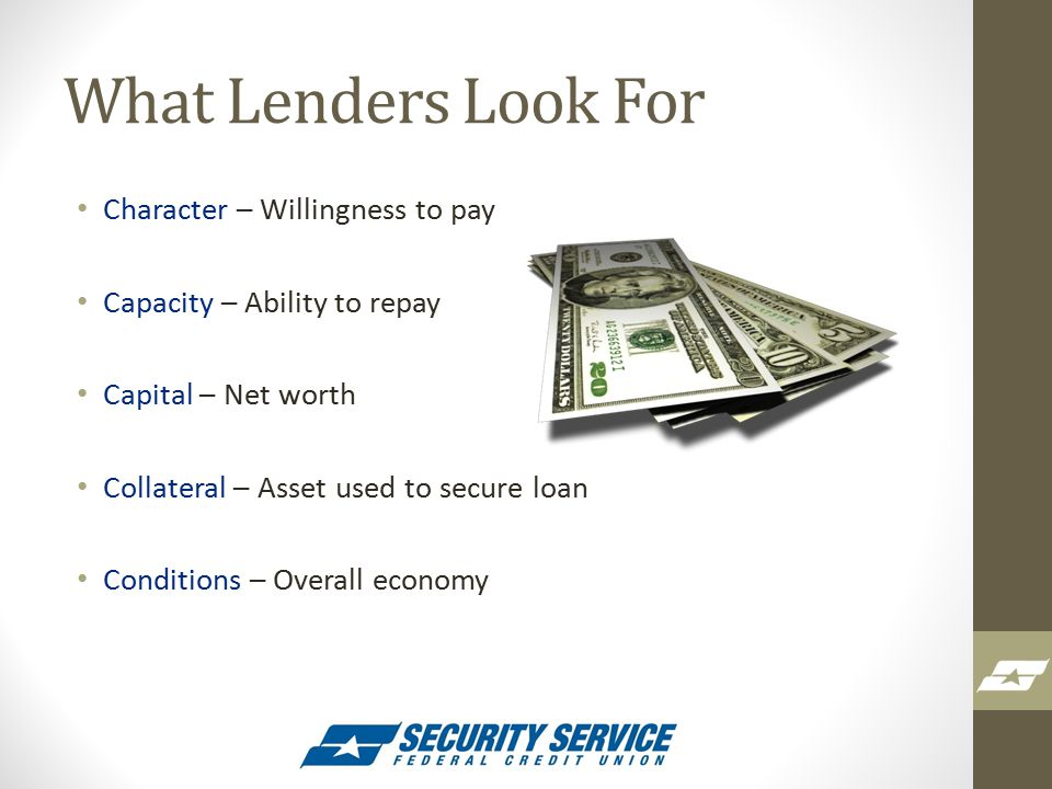 What Lenders Look For Character – Willingness to pay Capacity – Ability to repay Capital – Net worth Collateral – Asset used to secure loan Conditions – Overall economy