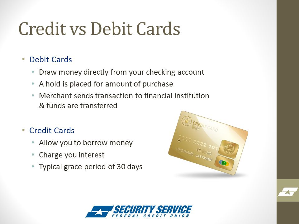 Credit vs Debit Cards Debit Cards Draw money directly from your checking account A hold is placed for amount of purchase Merchant sends transaction to financial institution & funds are transferred Credit Cards Allow you to borrow money Charge you interest Typical grace period of 30 days