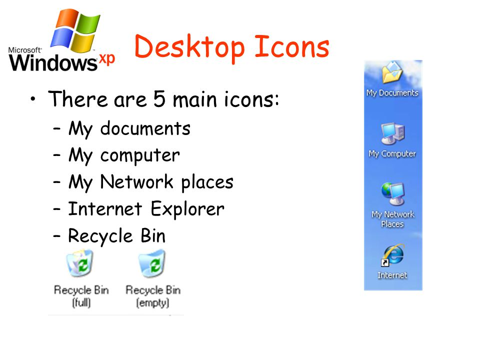 Desktop Icons There are 5 main icons: –My documents –My computer –My Network places –Internet Explorer –Recycle Bin