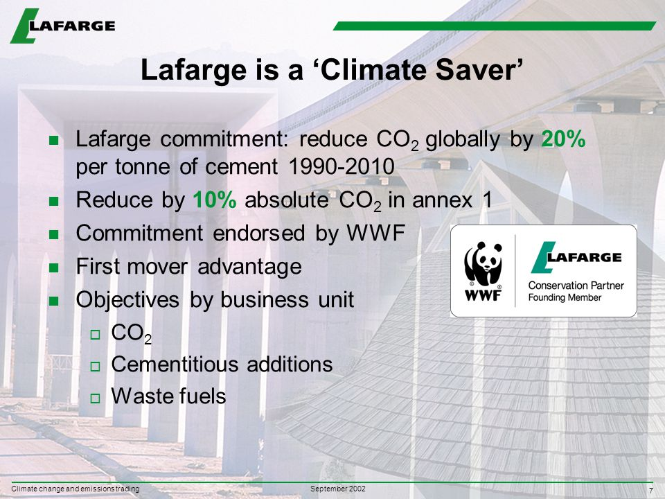 7 September 2002 Climate change and emissions trading Lafarge is a 'Climate Saver' n Lafarge commitment: reduce CO 2 globally by 20% per tonne of cement 1990-2010 n Reduce by 10% absolute CO 2 in annex 1 n Commitment endorsed by WWF n First mover advantage n Objectives by business unit o CO 2 o Cementitious additions o Waste fuels