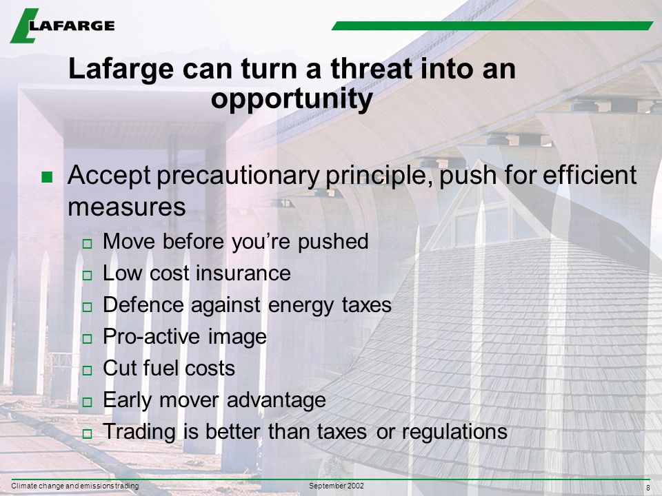 8 September 2002 Climate change and emissions trading Lafarge can turn a threat into an opportunity n Accept precautionary principle, push for efficient measures o Move before you're pushed o Low cost insurance o Defence against energy taxes o Pro-active image o Cut fuel costs o Early mover advantage o Trading is better than taxes or regulations
