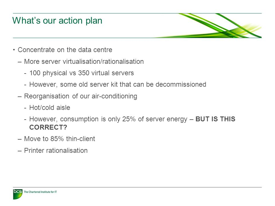 What's our action plan Concentrate on the data centre –More server virtualisation/rationalisation -100 physical vs 350 virtual servers -However, some